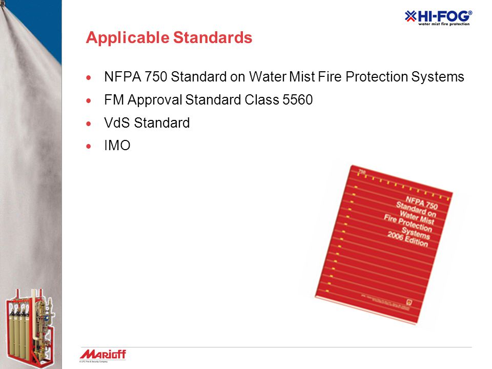 Applicable Standards NFPA 750 Standard on Water Mist Fire Protection Systems. FM Approval Standard Class 5560.