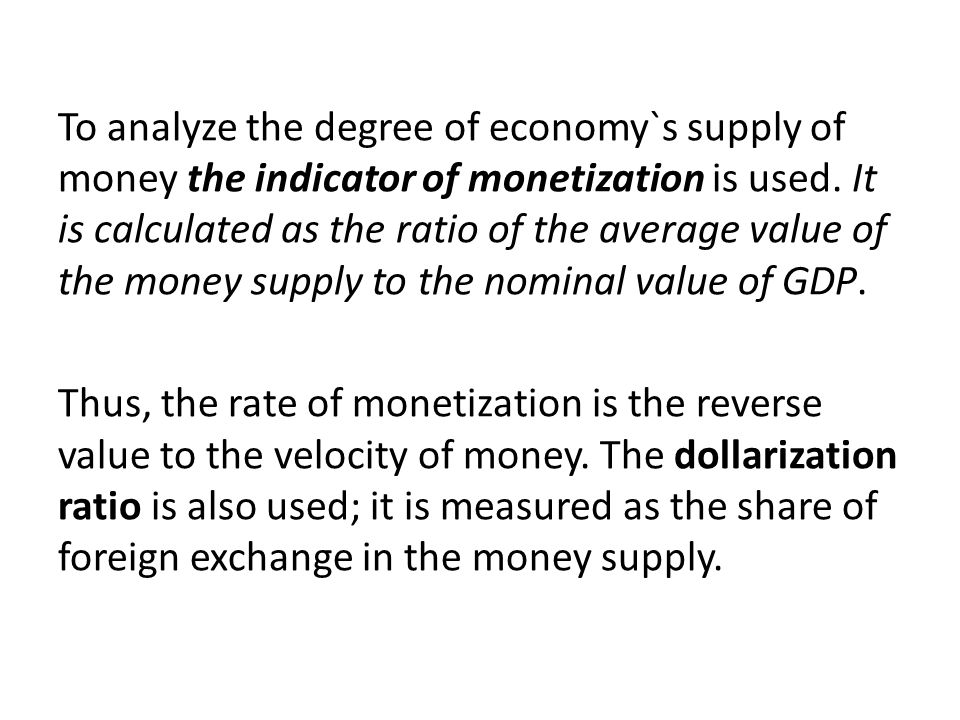 To analyze the degree of economy`s supply of money the indicator of monetization is used. It is calculated as the ratio of the average value of the money supply to the nominal value of GDP.