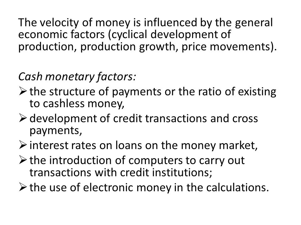 The velocity of money is influenced by the general economic factors (cyclical development of production, production growth, price movements).