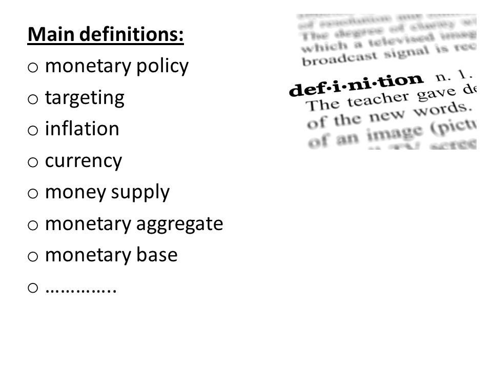 Main definitions: monetary policy. targeting. inflation. currency. money supply. monetary aggregate.