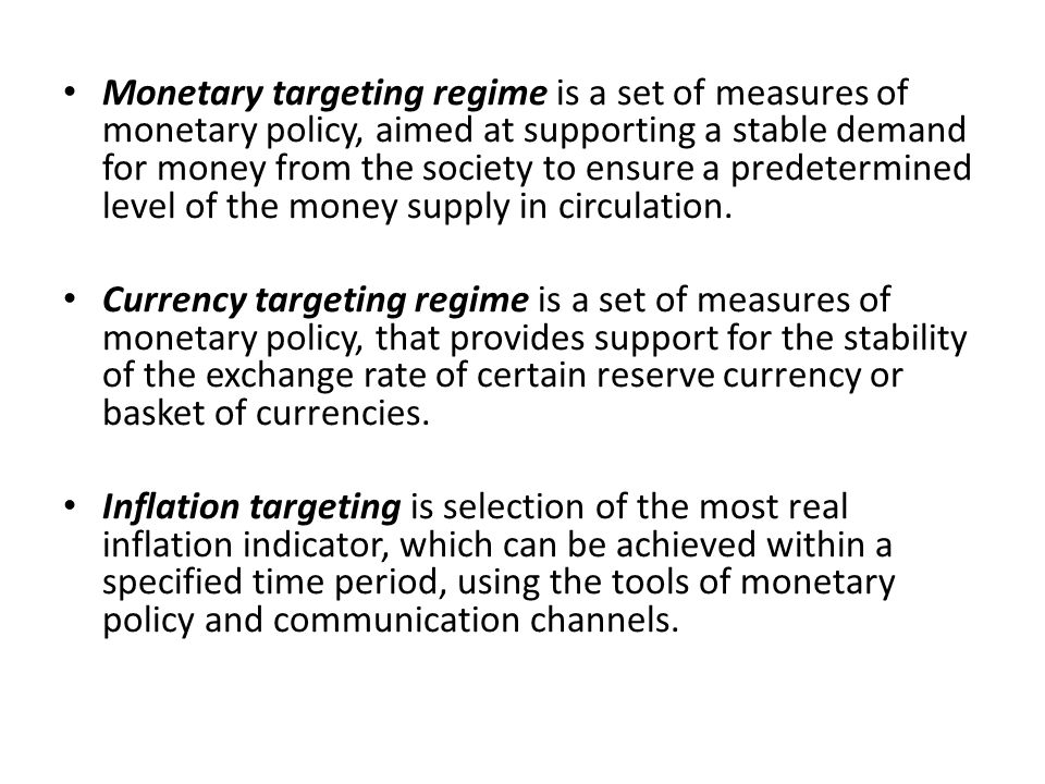 Monetary targeting regime is a set of measures of monetary policy, aimed at supporting a stable demand for money from the society to ensure a predetermined level of the money supply in circulation.