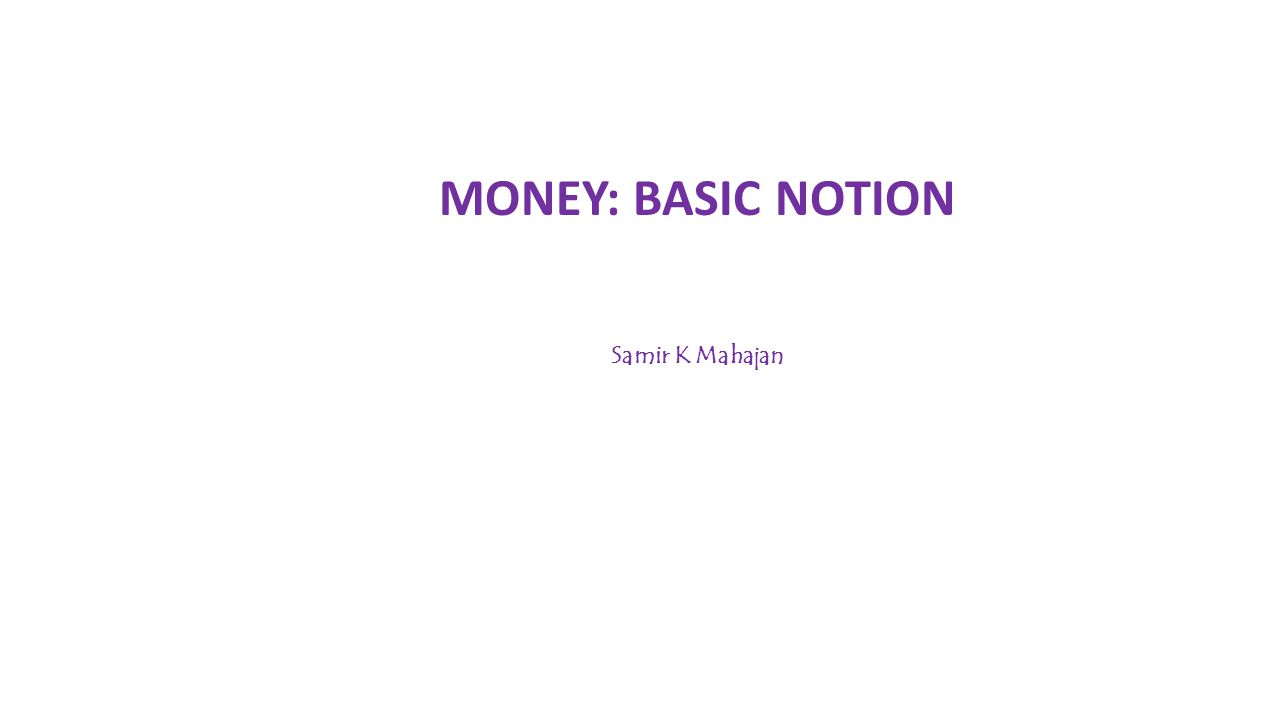 MONEY: BASIC NOTION Samir K Mahajan