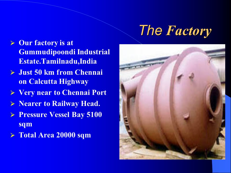 The Factory Our factory is at Gummudipoondi Industrial Estate.Tamilnadu,India. Just 50 km from Chennai on Calcutta Highway.