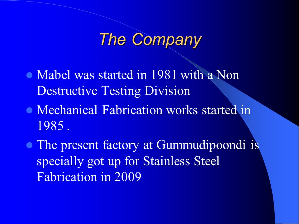 The Company Mabel was started in 1981 with a Non Destructive Testing Division. Mechanical Fabrication works started in 1985 .