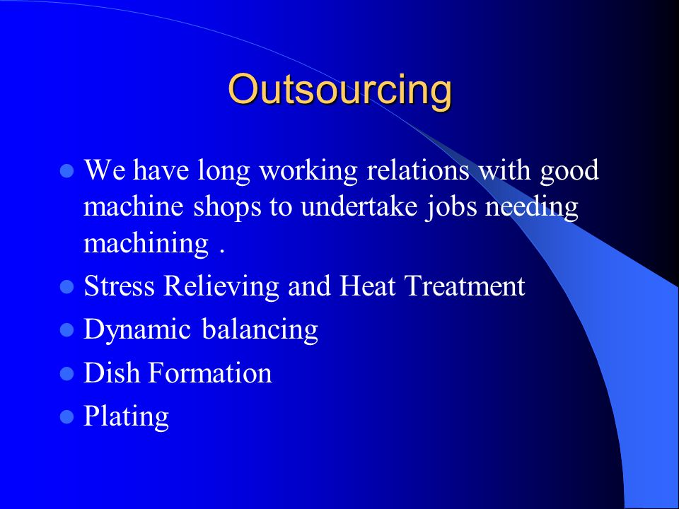 Outsourcing We have long working relations with good machine shops to undertake jobs needing machining .
