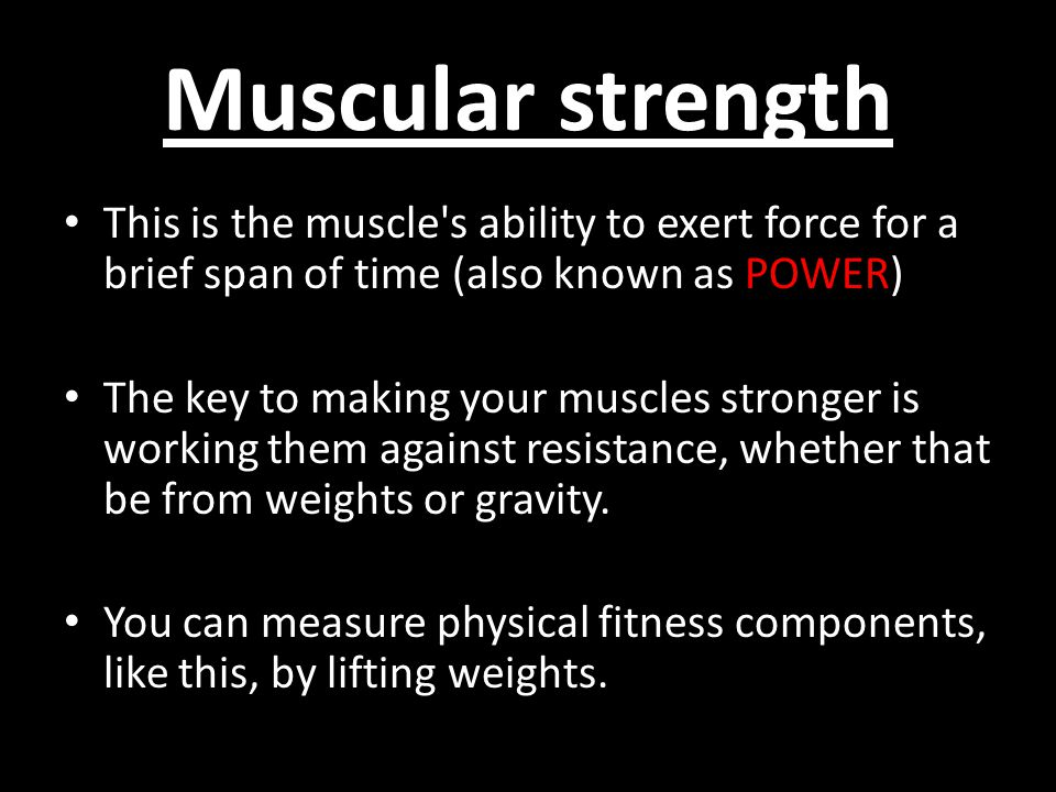 Muscular strength This is the muscle s ability to exert force for a brief span of time (also known as POWER)
