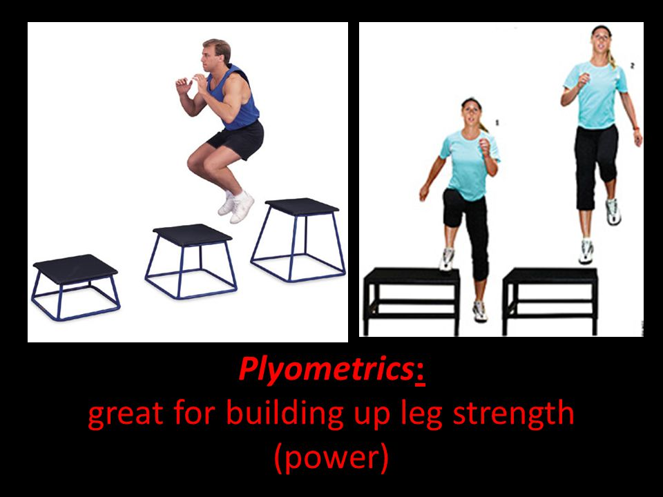 Plyometrics: great for building up leg strength (power)