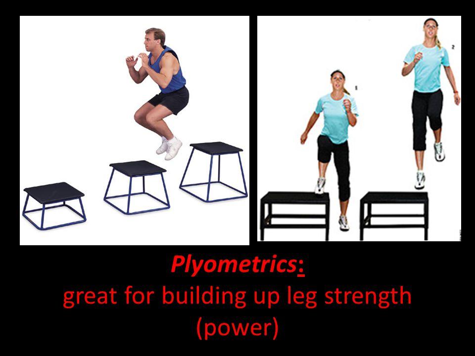 Plyometrics: great for building up leg strength (power)