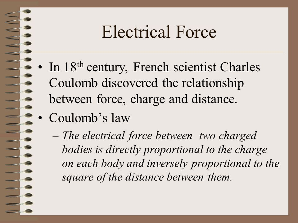 Electrical Force In 18th century, French scientist Charles Coulomb discovered the relationship between force, charge and distance.