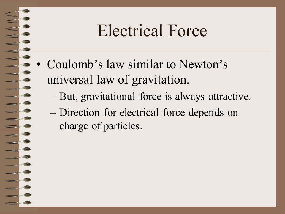 Electrical Force Coulomb's law similar to Newton's universal law of gravitation. But, gravitational force is always attractive.