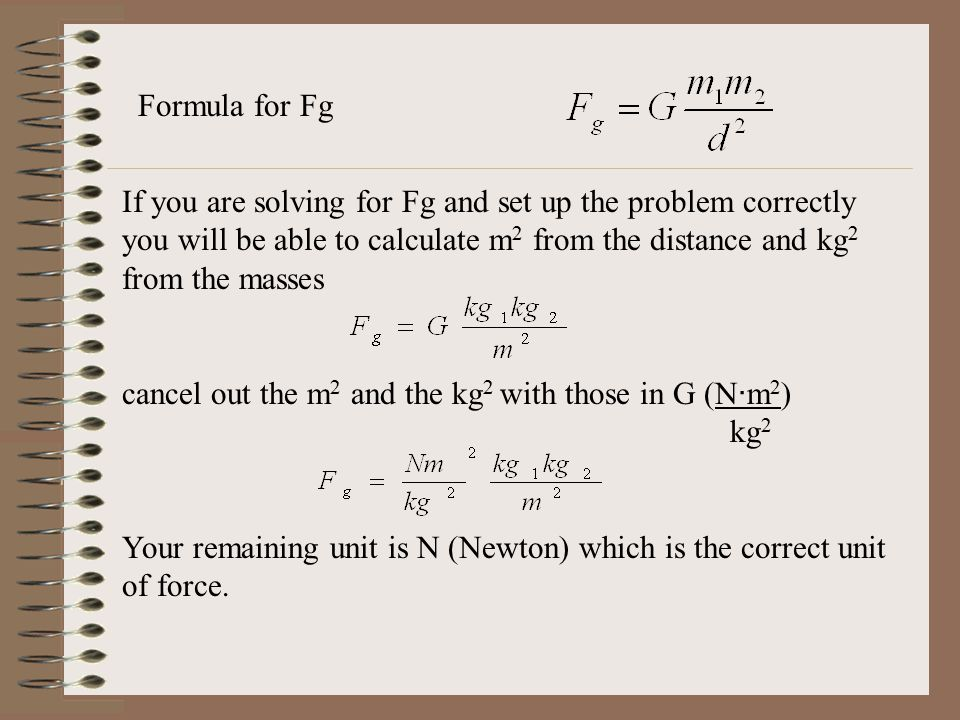Formula for Fg If you are solving for Fg and set up the problem correctly you will be able to calculate m2 from the distance and kg2 from the masses.