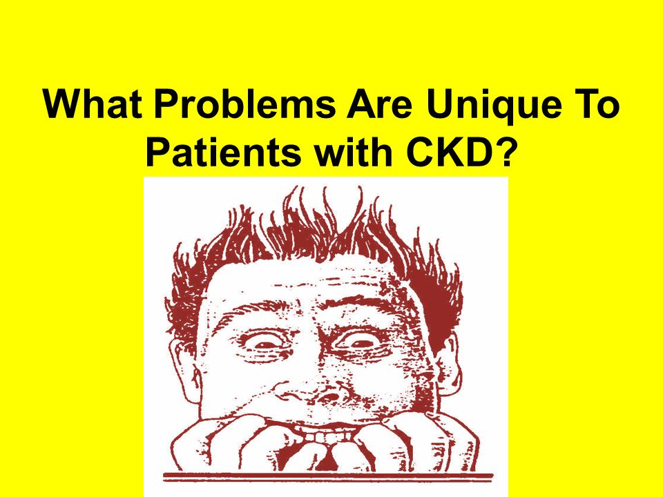 What Problems Are Unique To Patients with CKD