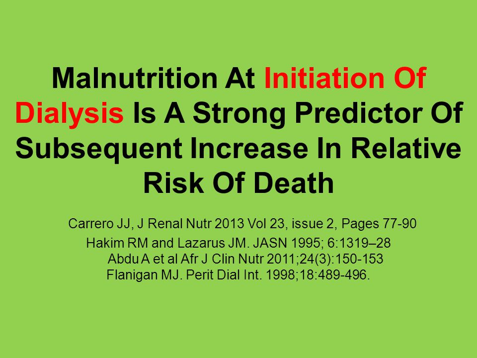 Malnutrition At Initiation Of Dialysis Is A Strong Predictor Of Subsequent Increase In Relative Risk Of Death Carrero JJ, J Renal Nutr 2013 Vol 23, issue 2, Pages 77-90 Hakim RM and Lazarus JM.