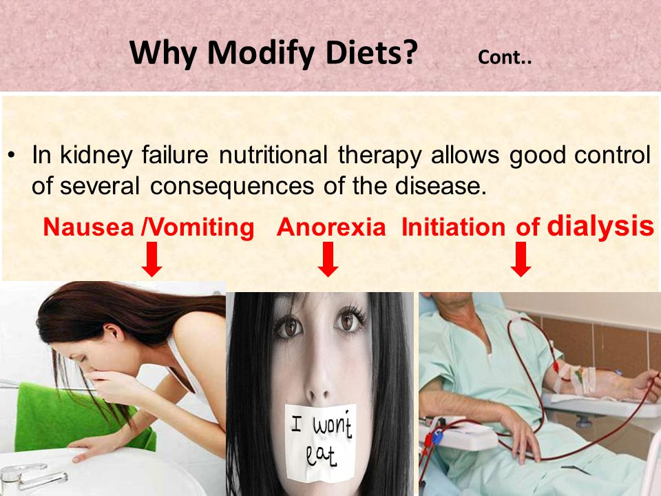 Why Modify Diets Cont.. In kidney failure nutritional therapy allows good control of several consequences of the disease.