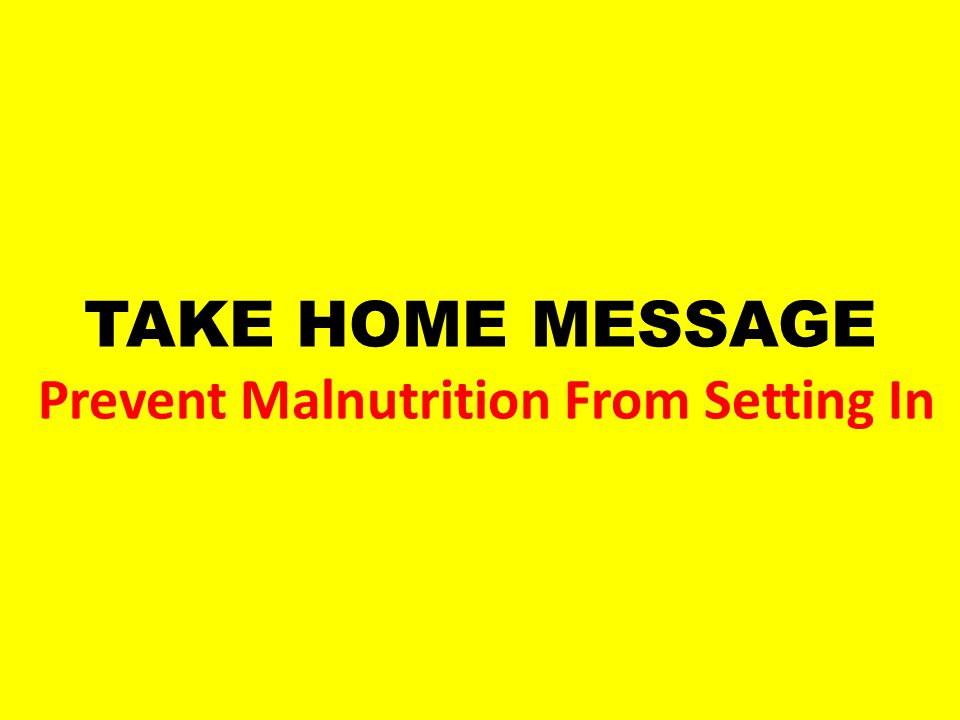 TAKE HOME MESSAGE Prevent Malnutrition From Setting In