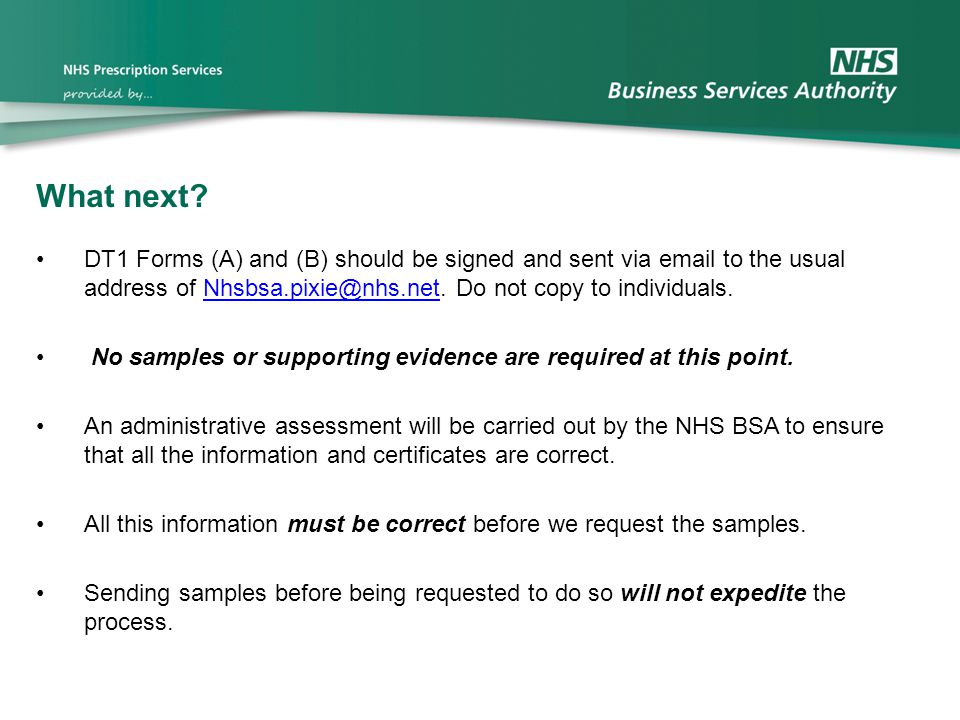 What next DT1 Forms (A) and (B) should be signed and sent via email to the usual address of Nhsbsa.pixie@nhs.net. Do not copy to individuals.