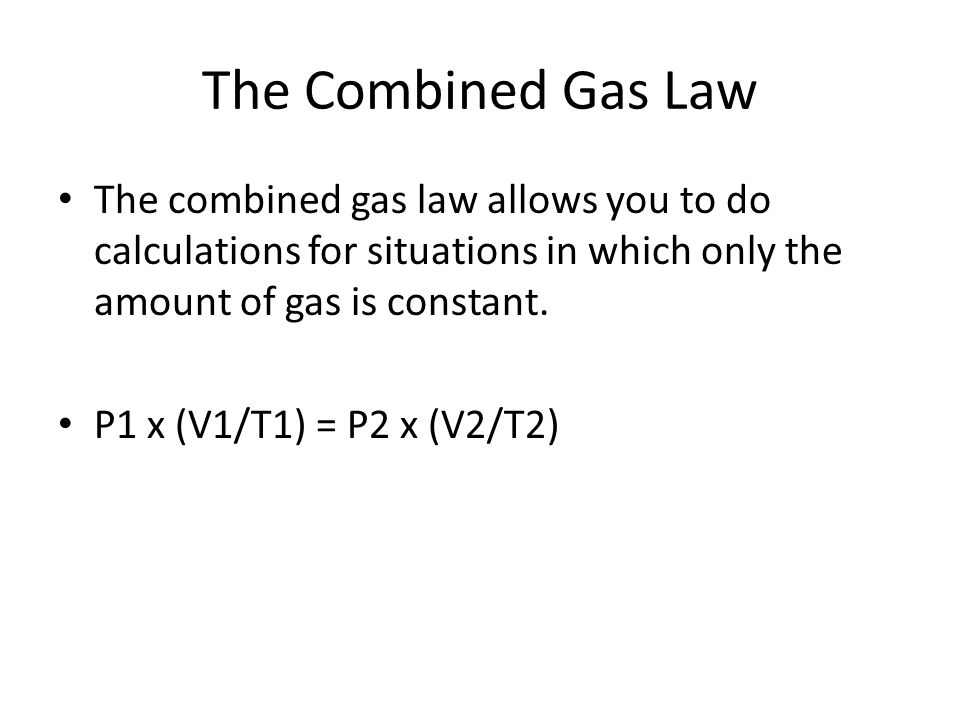 The Combined Gas Law The combined gas law allows you to do calculations for situations in which only the amount of gas is constant.