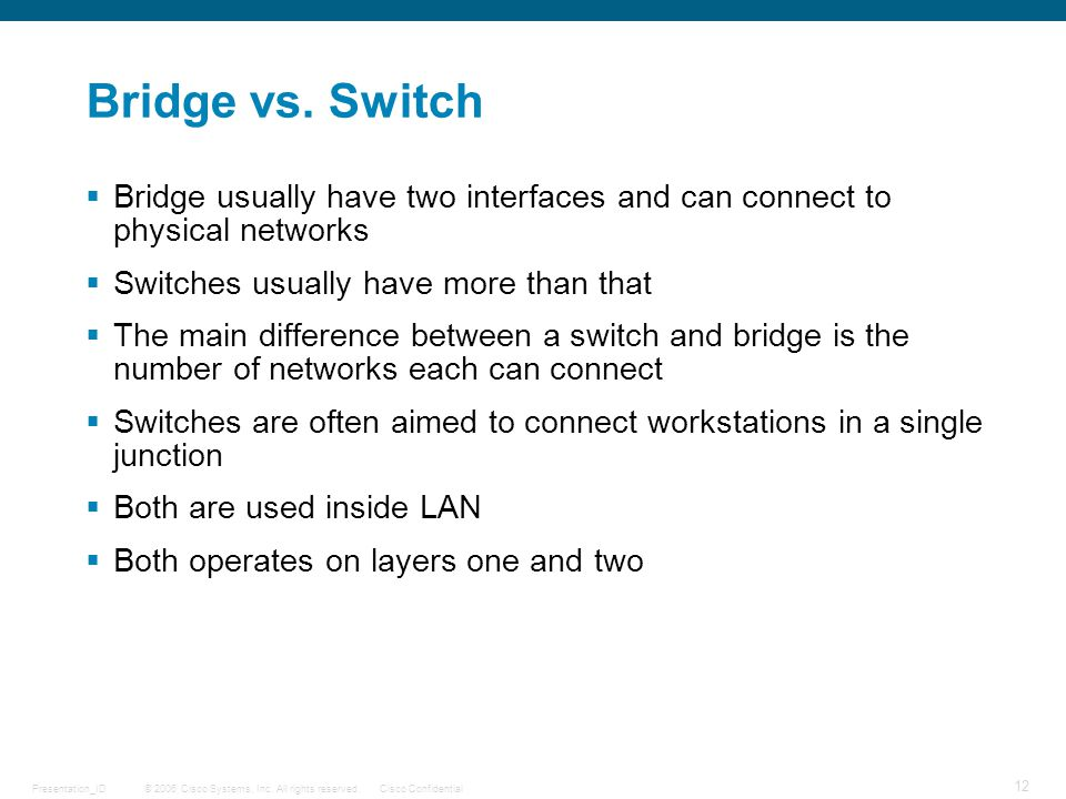 Bridge vs. Switch Bridge usually have two interfaces and can connect to physical networks. Switches usually have more than that.