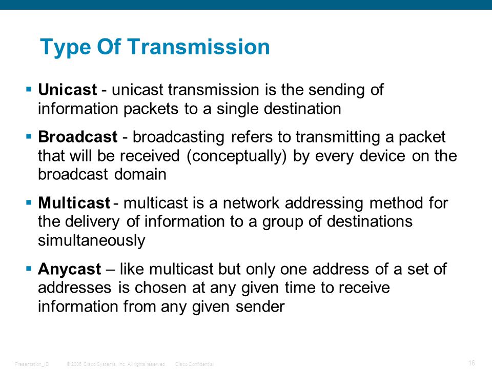 Type Of Transmission Unicast - unicast transmission is the sending of information packets to a single destination.