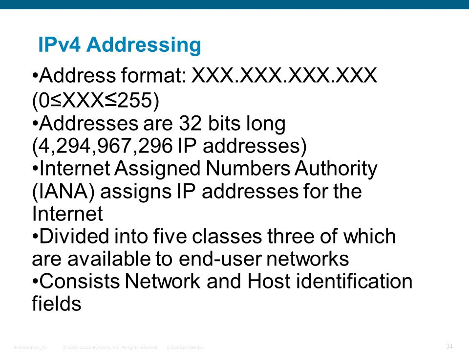 IPv4 Addressing Address format: XXX.XXX.XXX.XXX (0≤XXX≤255) Addresses are 32 bits long (4,294,967,296 IP addresses)