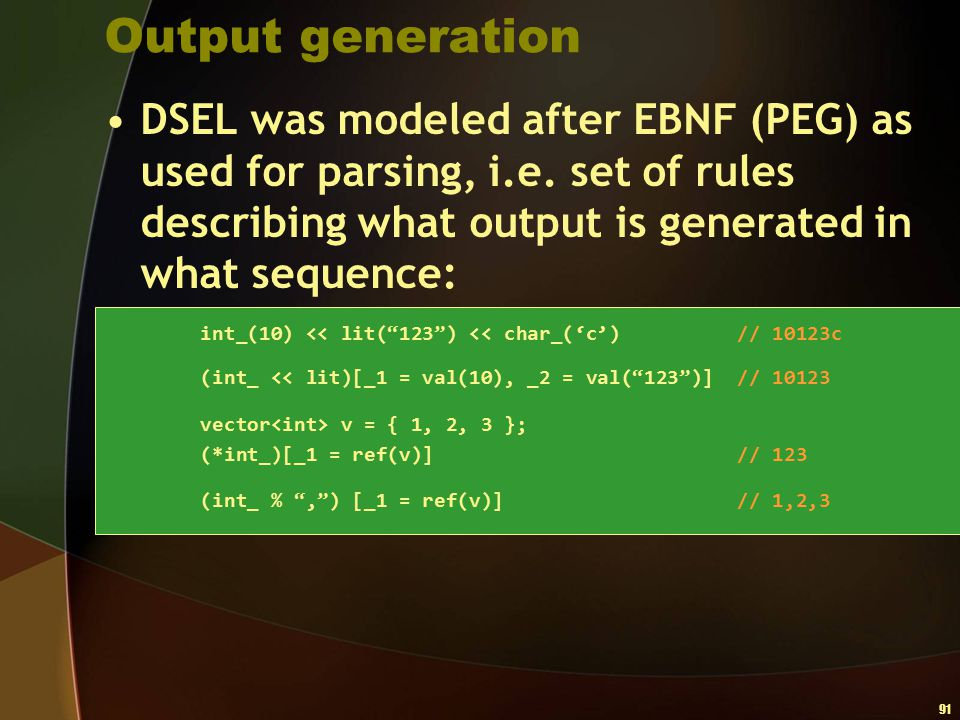 Output generation DSEL was modeled after EBNF (PEG) as used for parsing, i.e. set of rules describing what output is generated in what sequence: