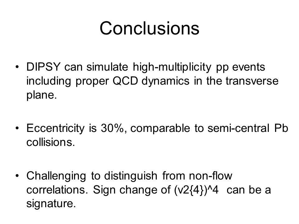 Conclusions DIPSY can simulate high-multiplicity pp events including proper QCD dynamics in the transverse plane.