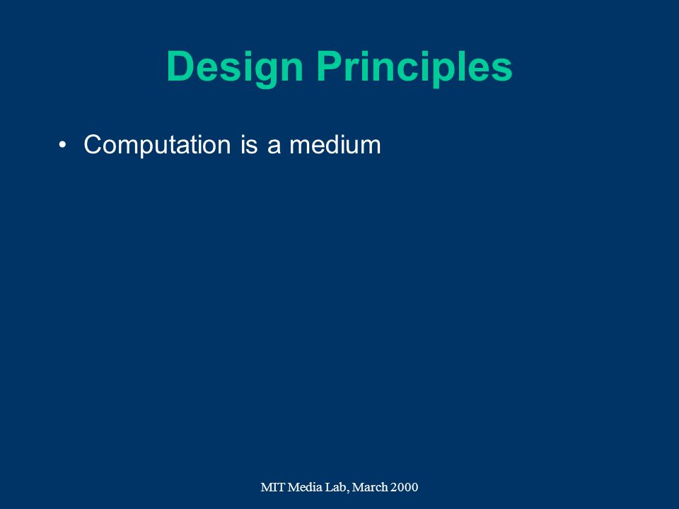 Design Principles Computation is a medium MIT Media Lab, March 2000