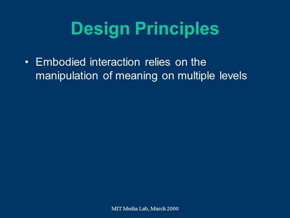 Design Principles Embodied interaction relies on the manipulation of meaning on multiple levels.