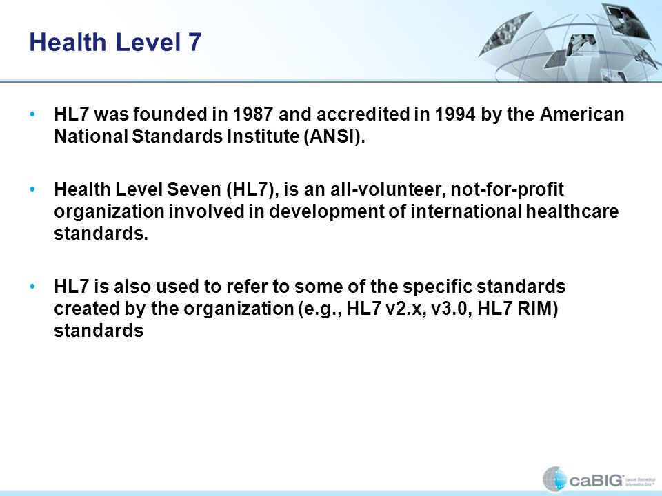 Health Level 7 HL7 was founded in 1987 and accredited in 1994 by the American National Standards Institute (ANSI).