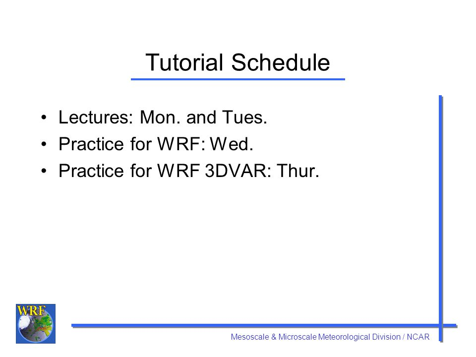 Tutorial Schedule Lectures: Mon. and Tues. Practice for WRF: Wed.