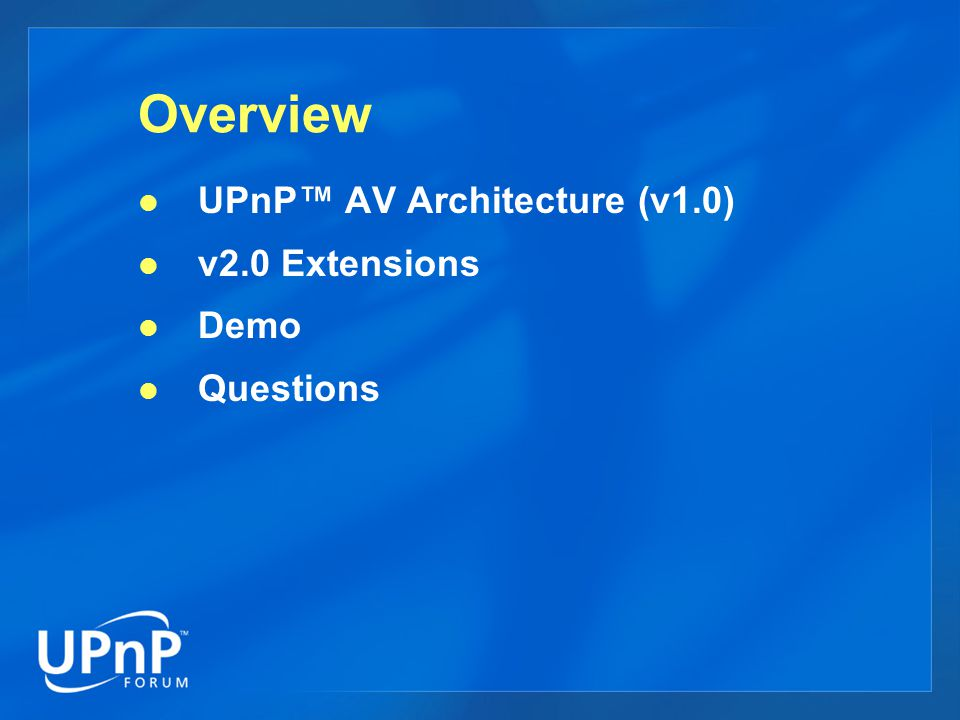 Overview UPnP™ AV Architecture (v1.0) v2.0 Extensions Demo Questions