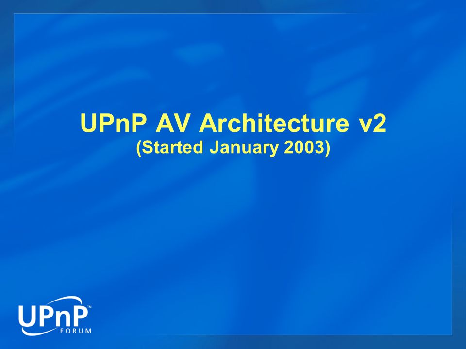 UPnP AV Architecture v2 (Started January 2003)
