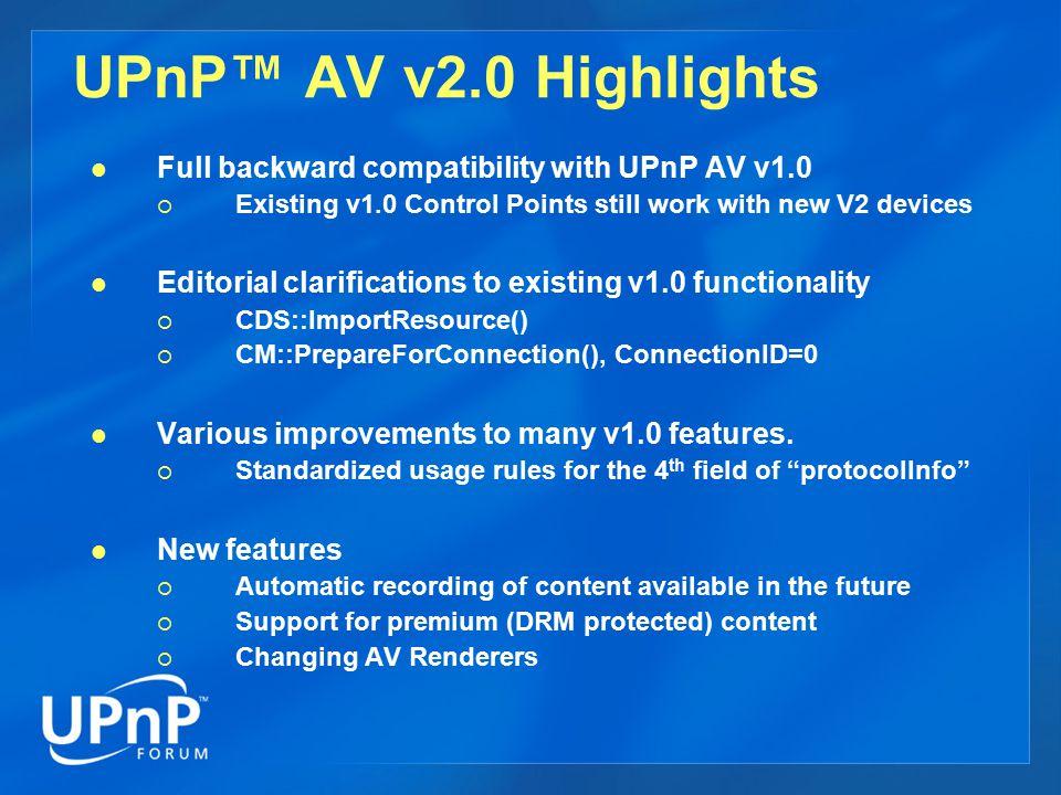 UPnP™ AV v2.0 Highlights Full backward compatibility with UPnP AV v1.0