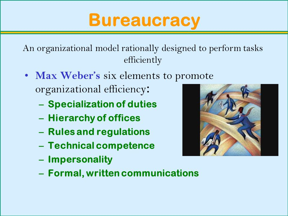 Bureaucracy An organizational model rationally designed to perform tasks efficiently. Max Weber's six elements to promote organizational efficiency: