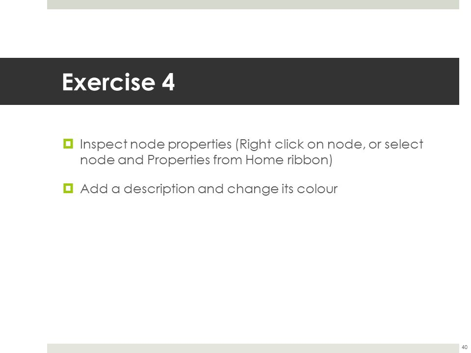 Exercise 4 Inspect node properties (Right click on node, or select node and Properties from Home ribbon)