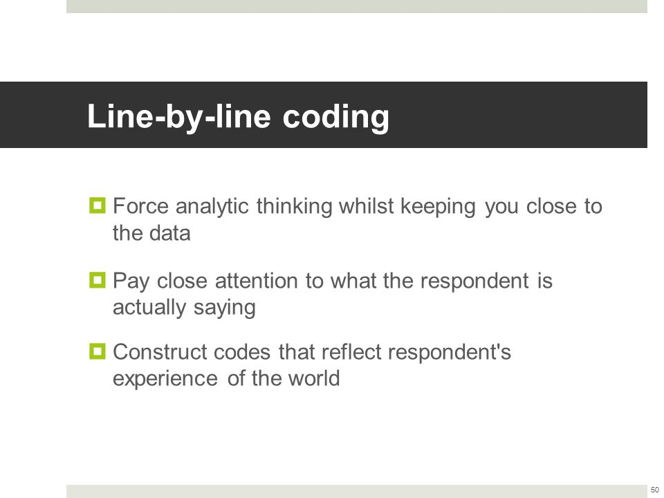 Line-by-line coding Force analytic thinking whilst keeping you close to the data. Pay close attention to what the respondent is actually saying.
