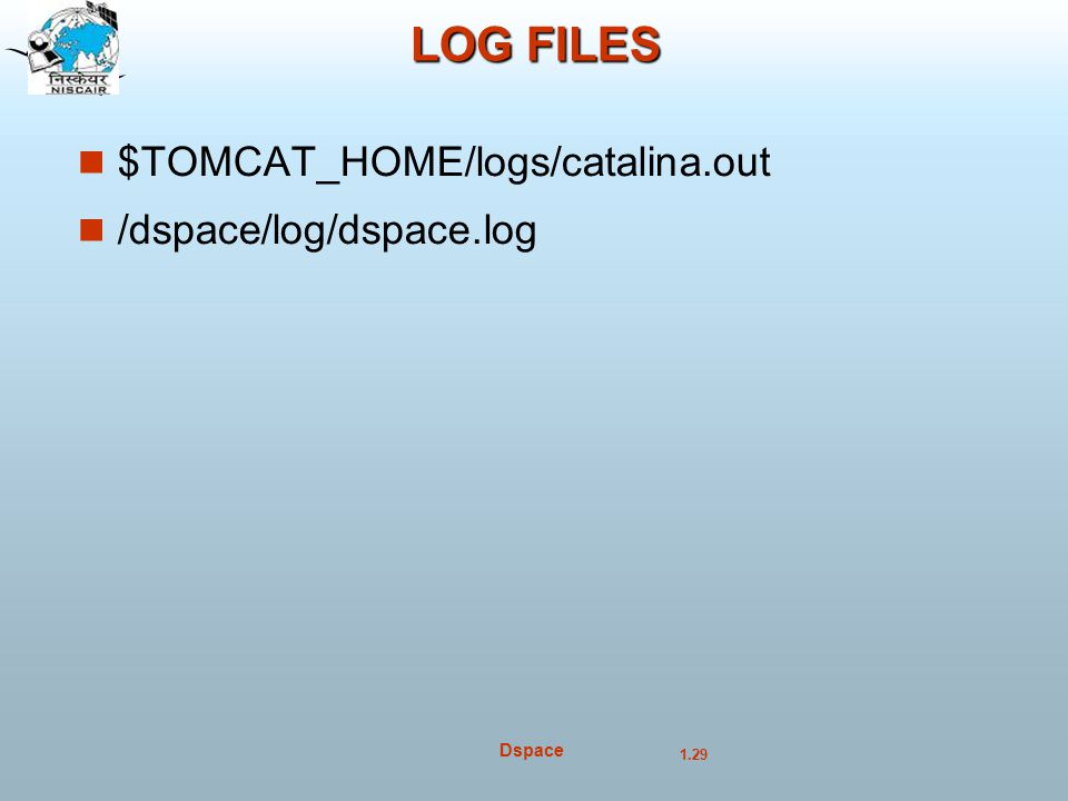 LOG FILES $TOMCAT_HOME/logs/catalina.out /dspace/log/dspace.log