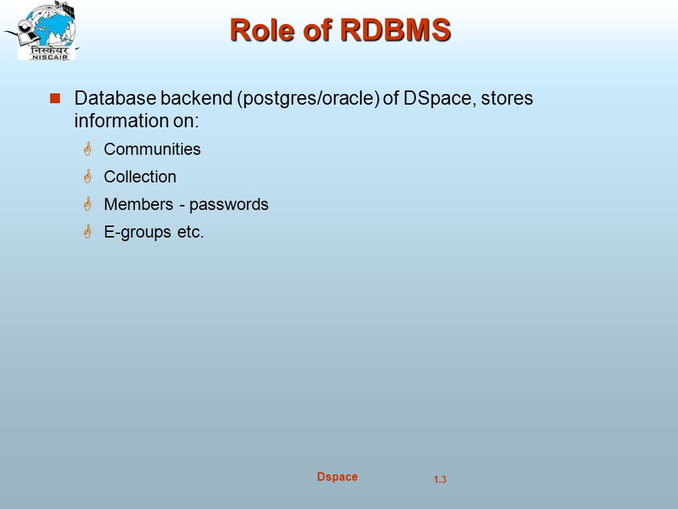 Role of RDBMS Database backend (postgres/oracle) of DSpace, stores information on: Communities. Collection.