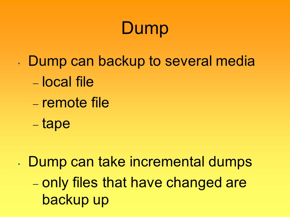 Dump Dump can backup to several media local file remote file tape