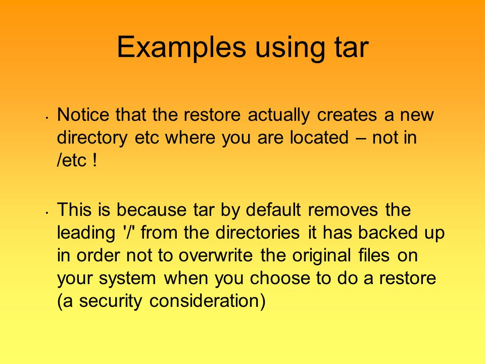 Examples using tar Notice that the restore actually creates a new directory etc where you are located – not in /etc !