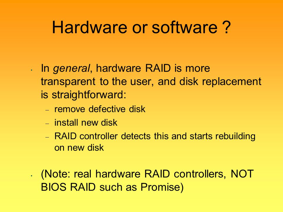 Hardware or software In general, hardware RAID is more transparent to the user, and disk replacement is straightforward:
