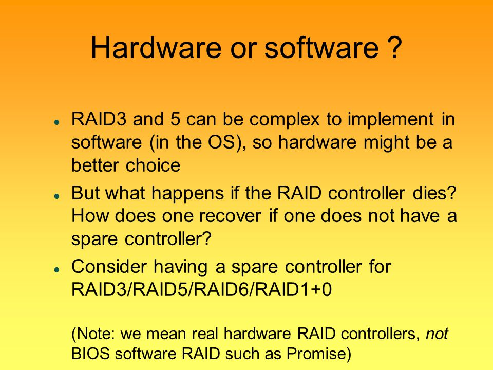 Hardware or software RAID3 and 5 can be complex to implement in software (in the OS), so hardware might be a better choice.