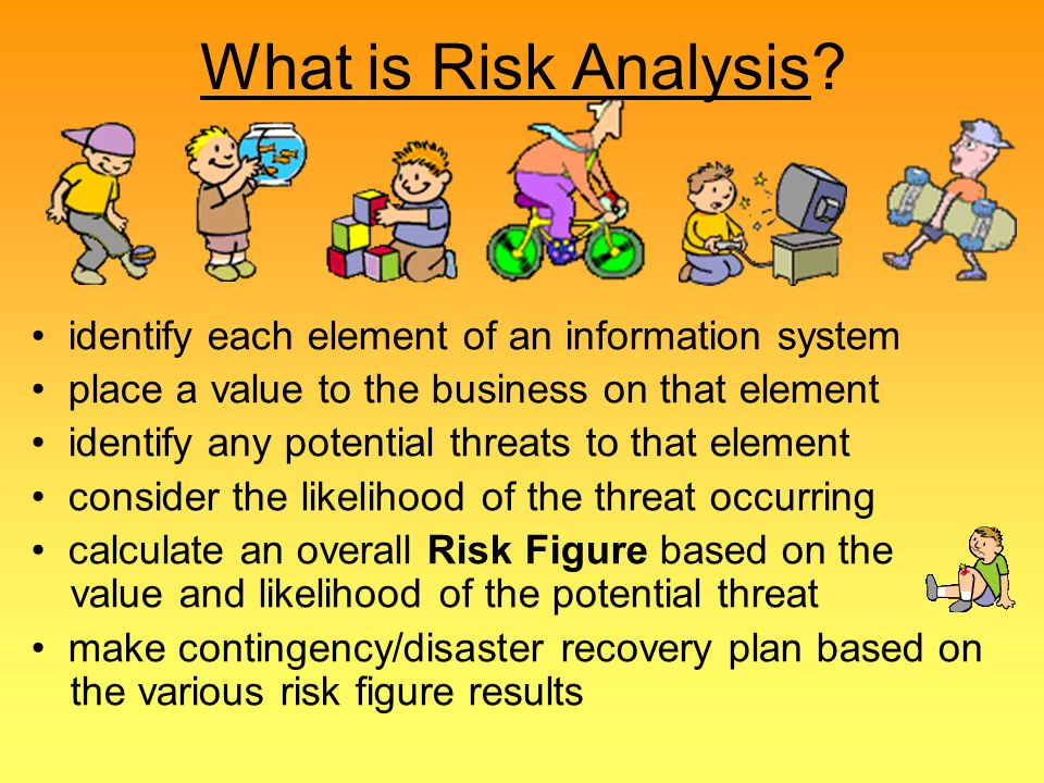 What is Risk Analysis • identify each element of an information system. • place a value to the business on that element.