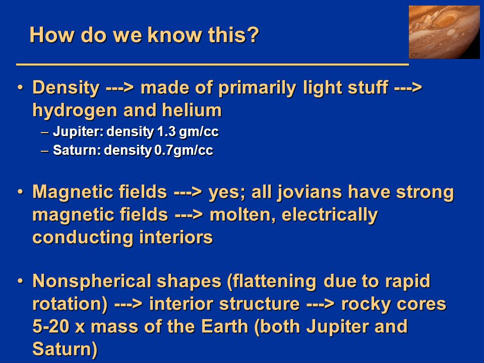 How do we know this Density ---> made of primarily light stuff ---> hydrogen and helium. Jupiter: density 1.3 gm/cc.