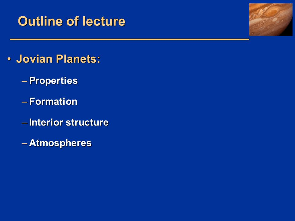 Outline of lecture Jovian Planets: Properties Formation