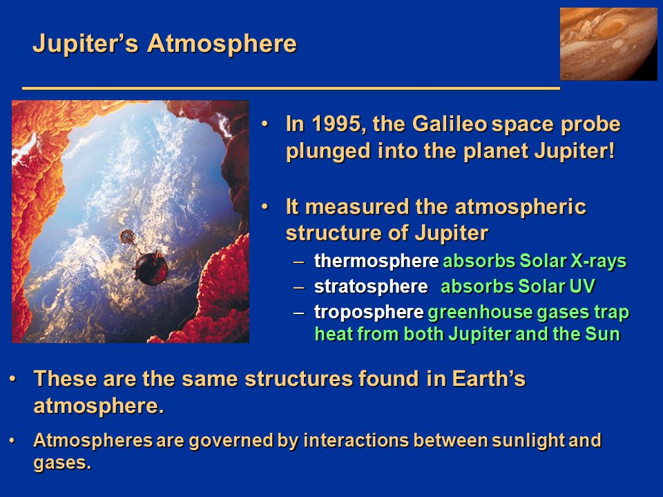 Jupiter's Atmosphere In 1995, the Galileo space probe plunged into the planet Jupiter! It measured the atmospheric structure of Jupiter.