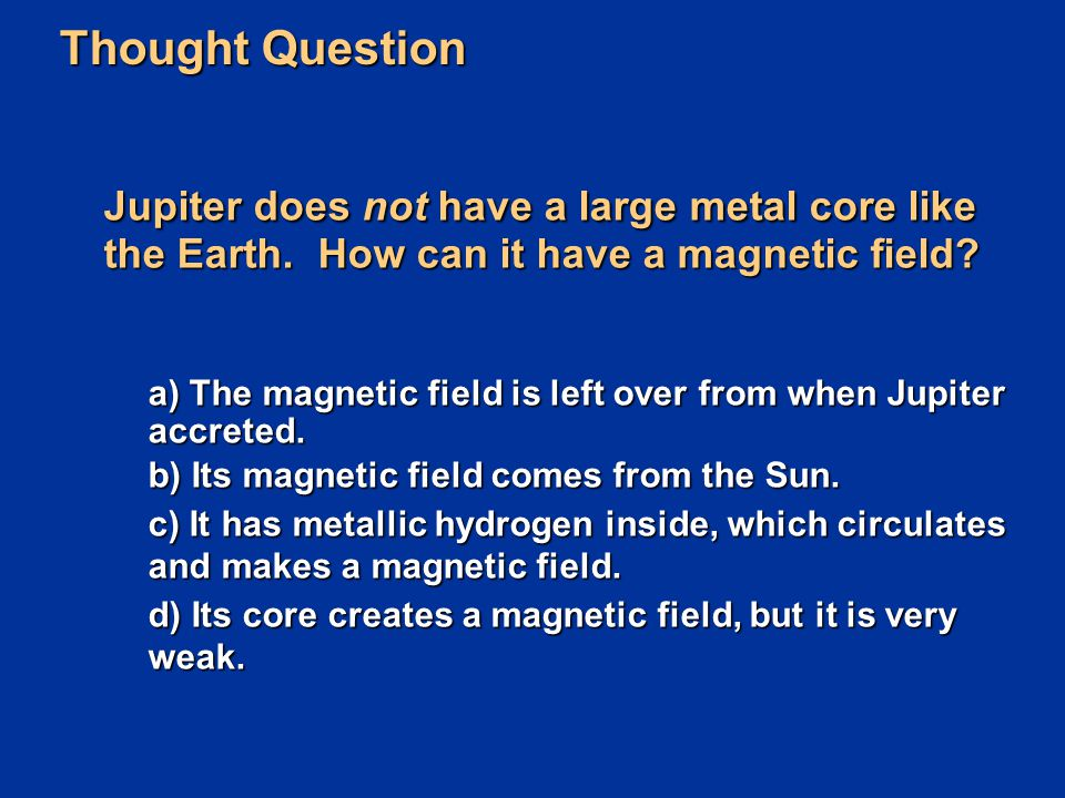 Thought Question Jupiter does not have a large metal core like the Earth. How can it have a magnetic field