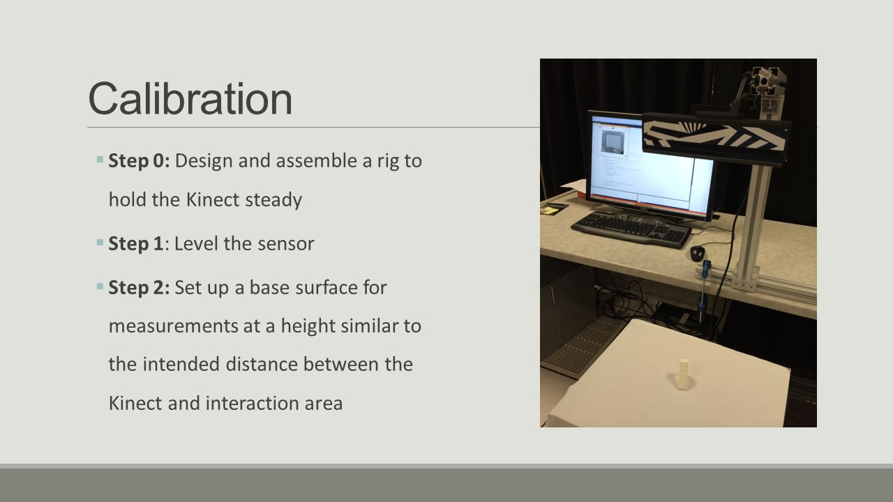Calibration Step 0: Design and assemble a rig to hold the Kinect steady. Step 1: Level the sensor.