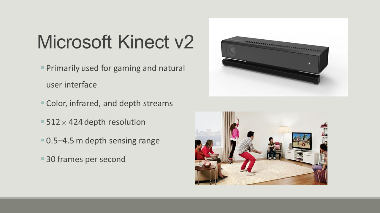 Microsoft Kinect v2 Primarily used for gaming and natural user interface. Color, infrared, and depth streams.