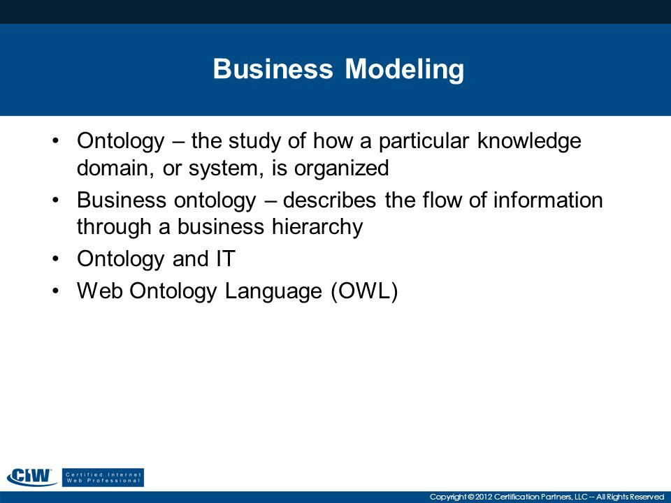 Business Modeling Ontology – the study of how a particular knowledge domain, or system, is organized.
